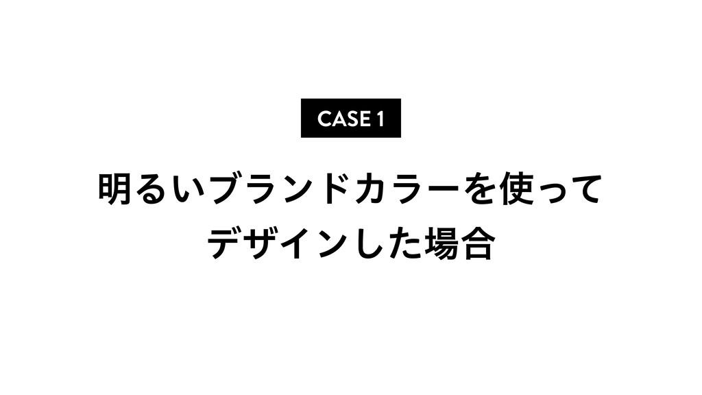 CASE 1 ໌Δ͍ϒϥϯυΧϥʔΛͬͯ σβΠϯͨ͠߹