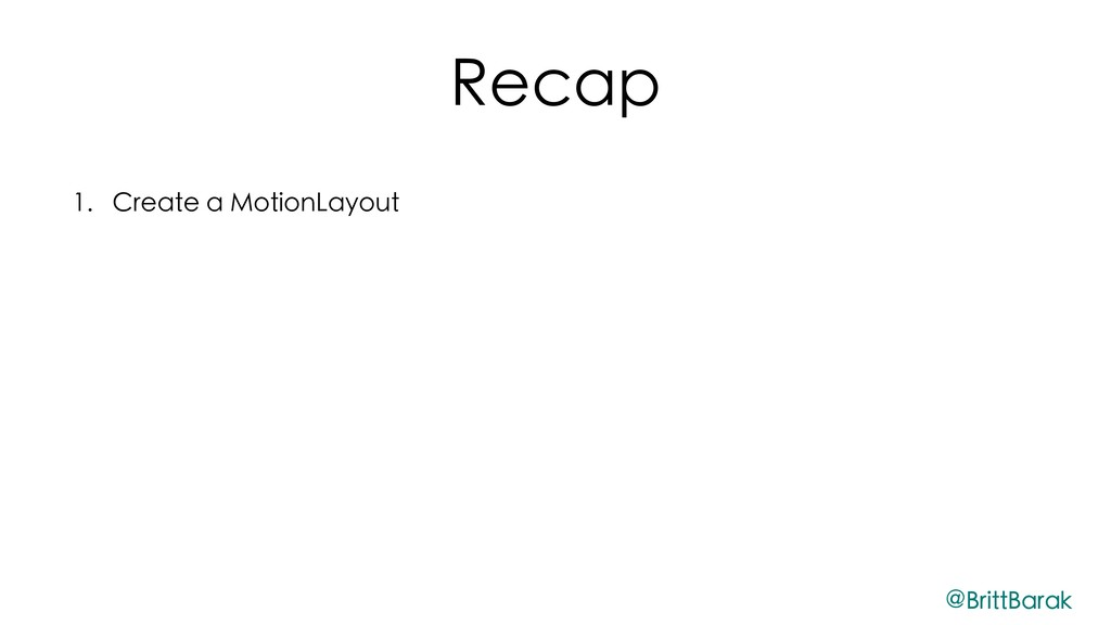 Recap 1. Create a MotionLayout 2. Create Motion...