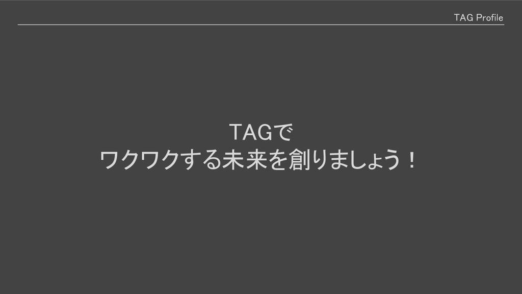 TAG Profile TAGで ワクワクする未来を創りましょう!