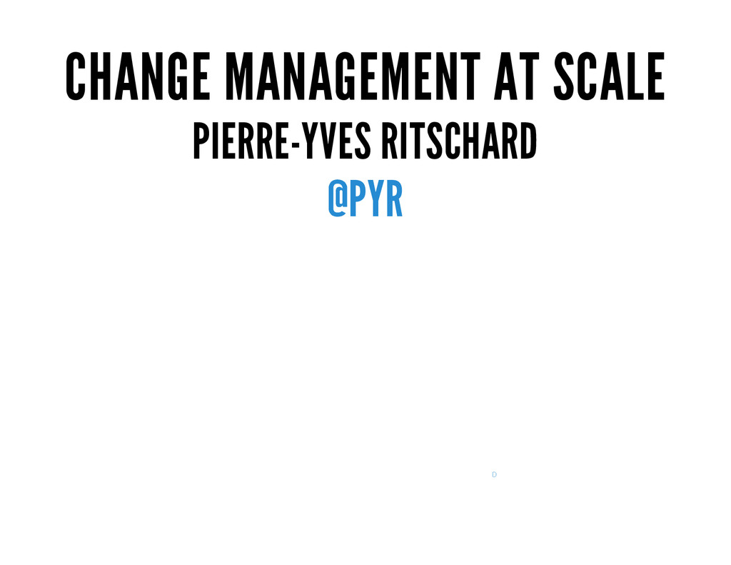 CHANGE MANAGEMENT AT SCALE PIERRE-YVES RITSCHAR...