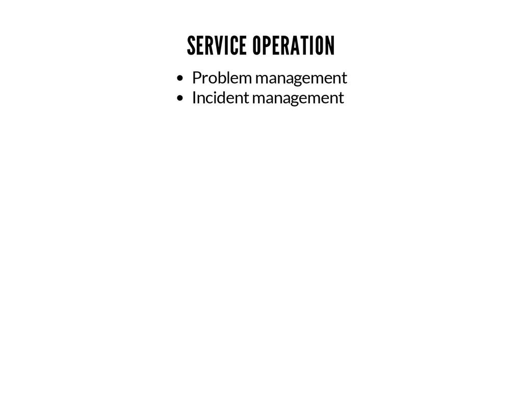 SERVICE OPERATION Problem management Incident m...