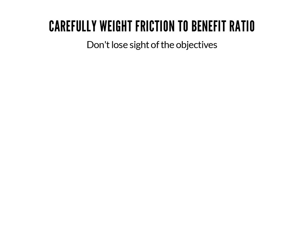CAREFULLY WEIGHT FRICTION TO BENEFIT RATIO Don'...