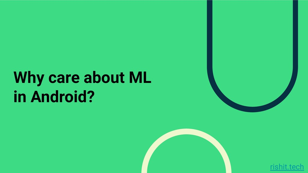 rishit.tech Why care about ML in Android?