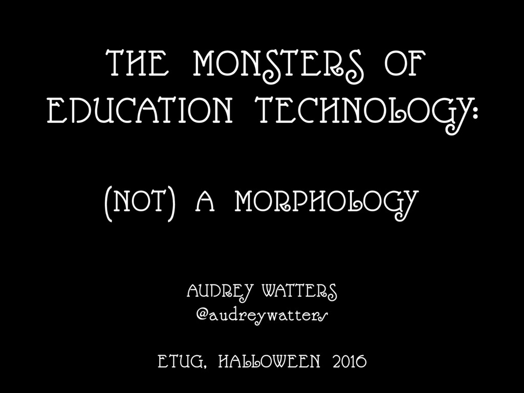 THE MONSTERS OF EDUCATION TECHNOLOGY: (NOT) A M...
