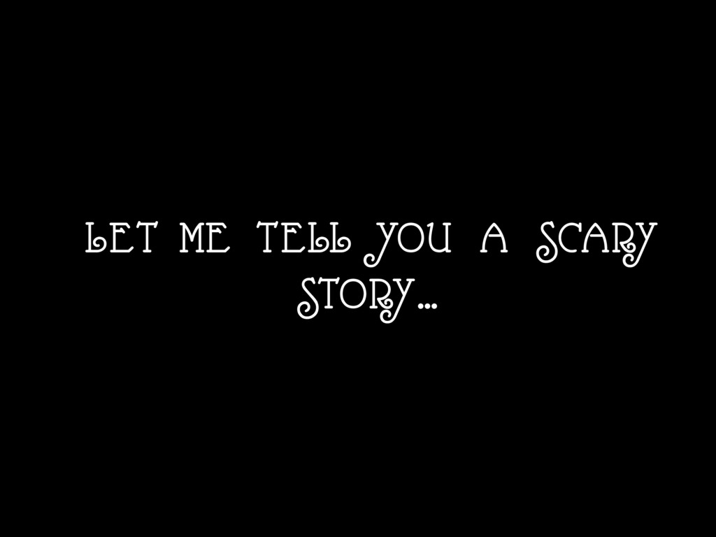 LET ME TELL YOU A SCARY STORY…