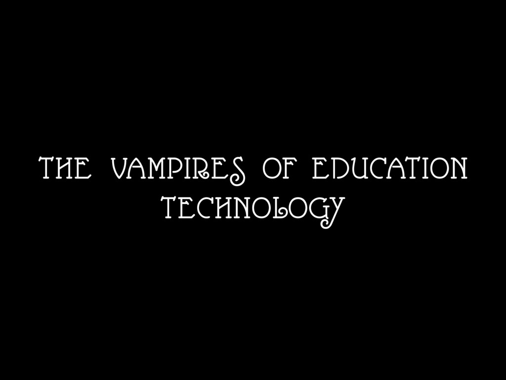 THE VAMPIRES OF EDUCATION TECHNOLOGY