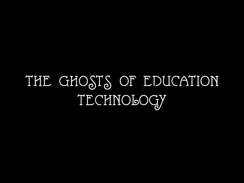 THE GHOSTS OF EDUCATION TECHNOLOGY