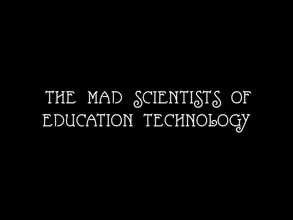 THE MAD SCIENTISTS OF EDUCATION TECHNOLOGY