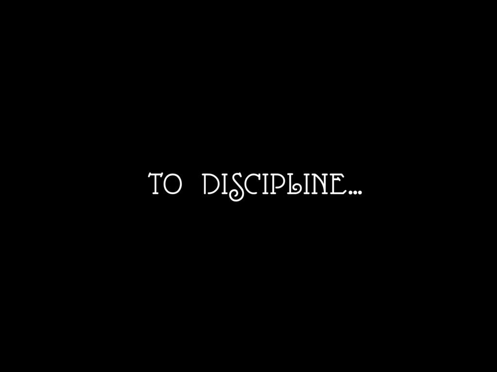 TO DISCIPLINE…
