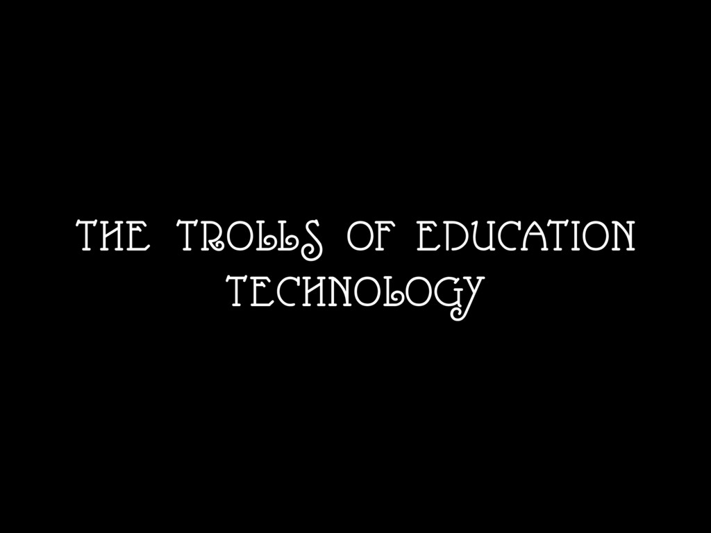 THE TROLLS OF EDUCATION TECHNOLOGY