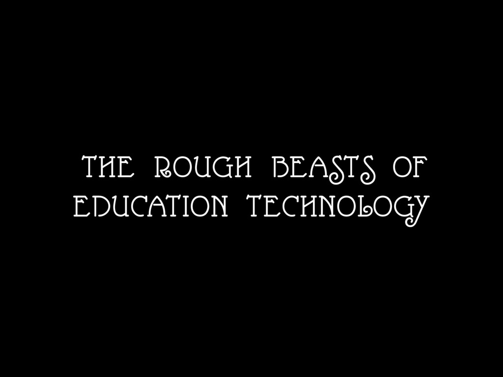 THE ROUGH BEASTS OF EDUCATION TECHNOLOGY