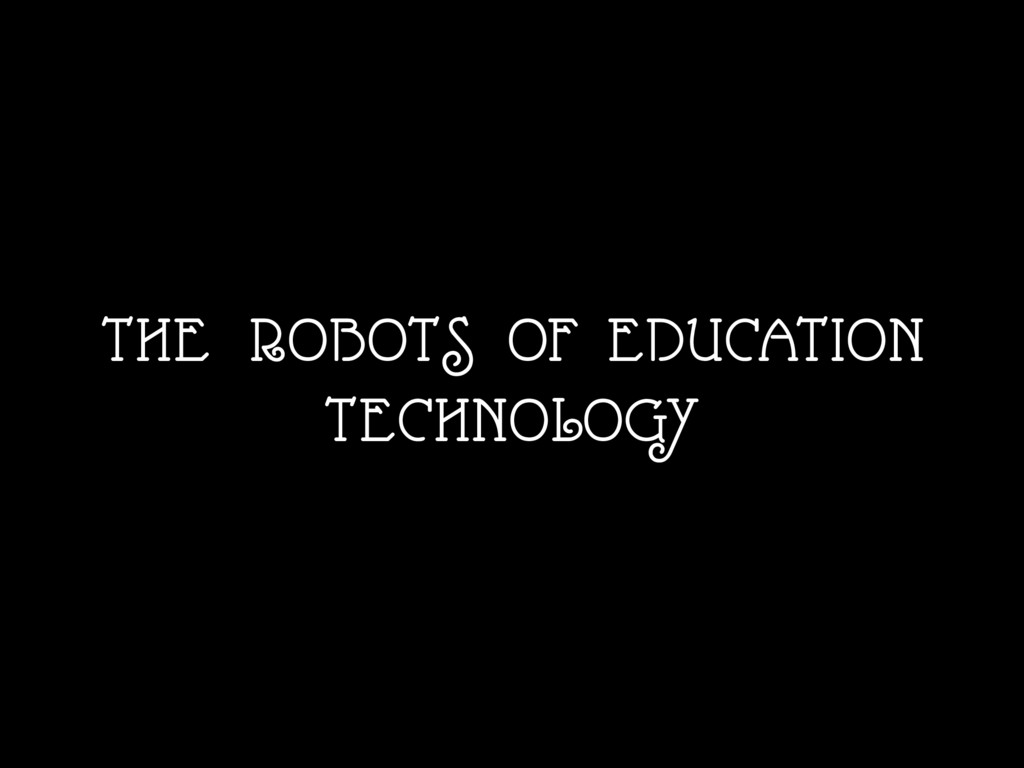 THE ROBOTS OF EDUCATION TECHNOLOGY