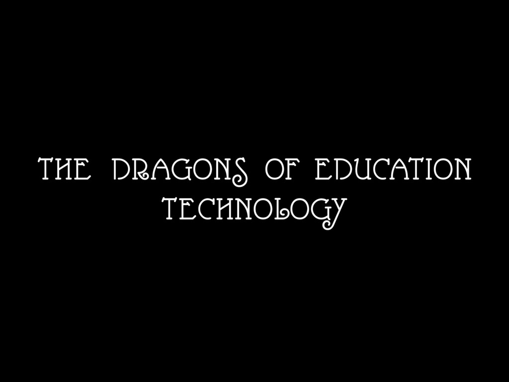 THE DRAGONS OF EDUCATION TECHNOLOGY