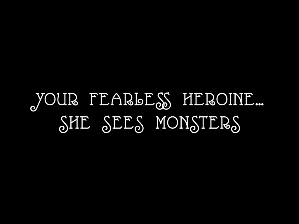 YOUR FEARLESS HEROINE… SHE SEES MONSTERS