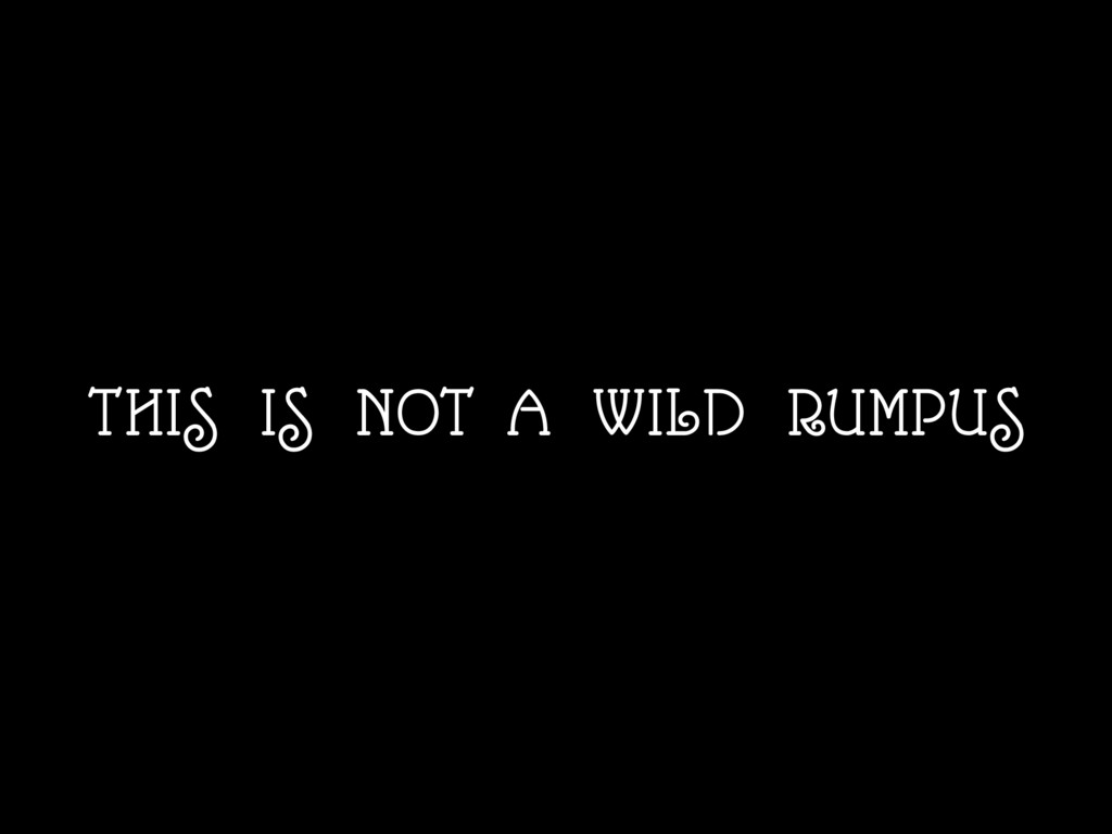 THIS IS NOT A WILD RUMPUS