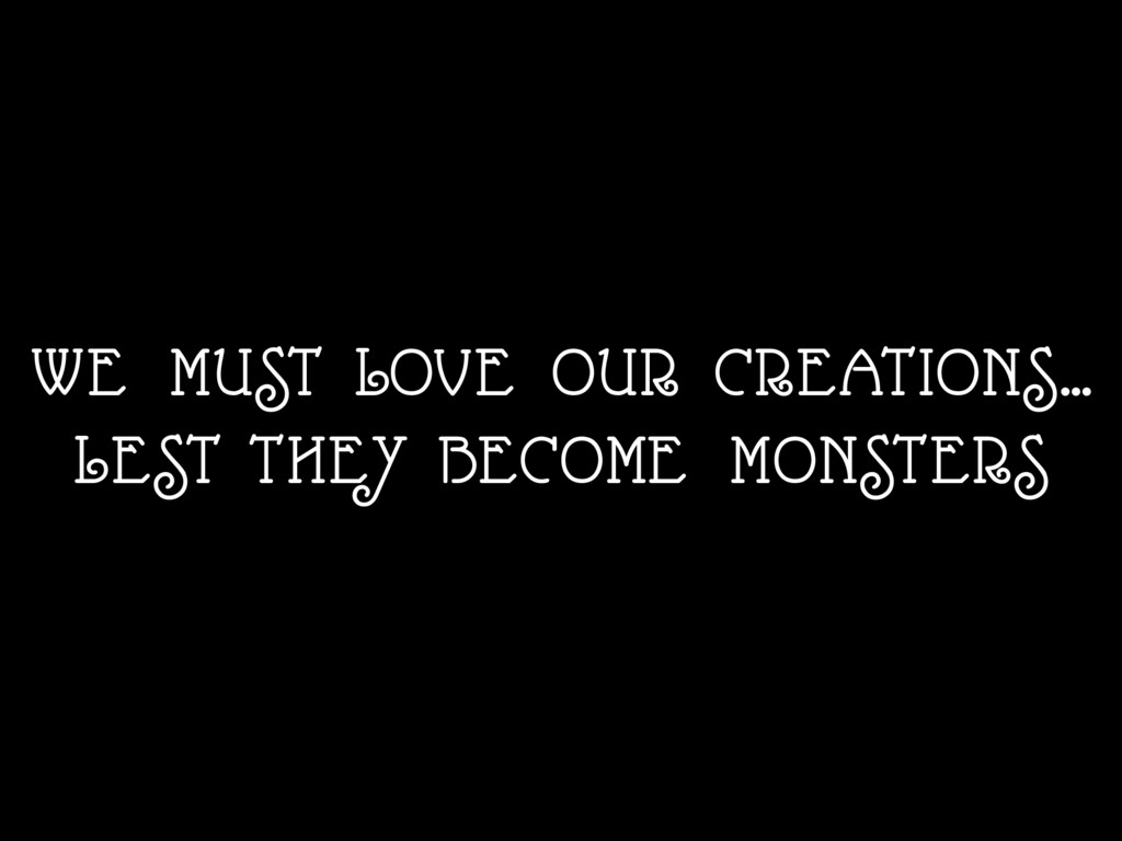 WE MUST LOVE OUR CREATIONS… LEST THEY BECOME M...