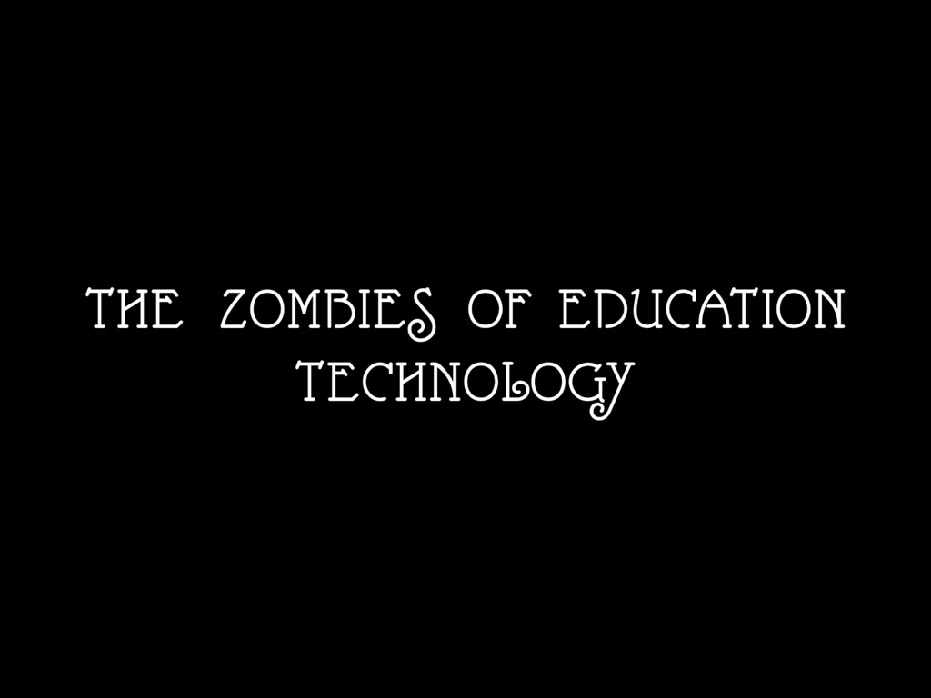THE ZOMBIES OF EDUCATION TECHNOLOGY