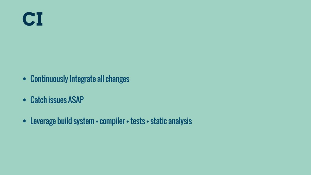 CI • Continuously Integrate all changes • Catch...