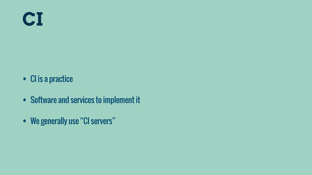CI • CI is a practice • Software and services t...