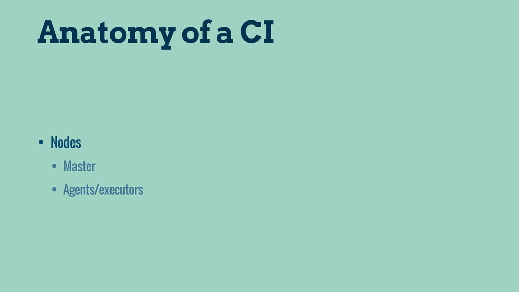 Anatomy of a CI • Nodes • Master • Agents/execu...
