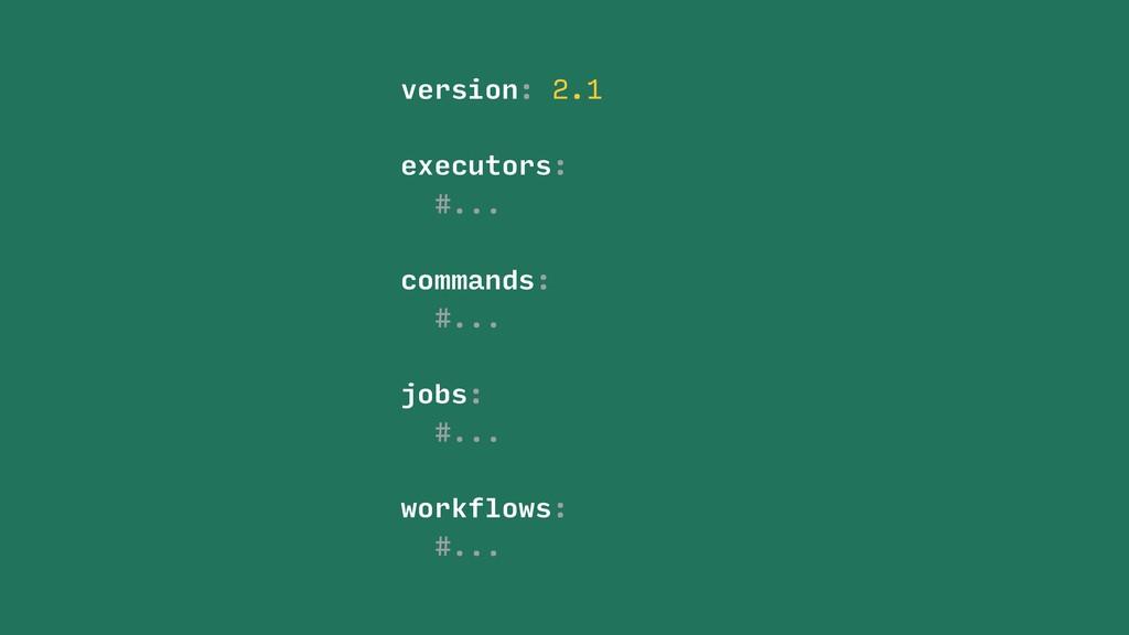 version: 2.1 #... commands: jobs: workflows: #....