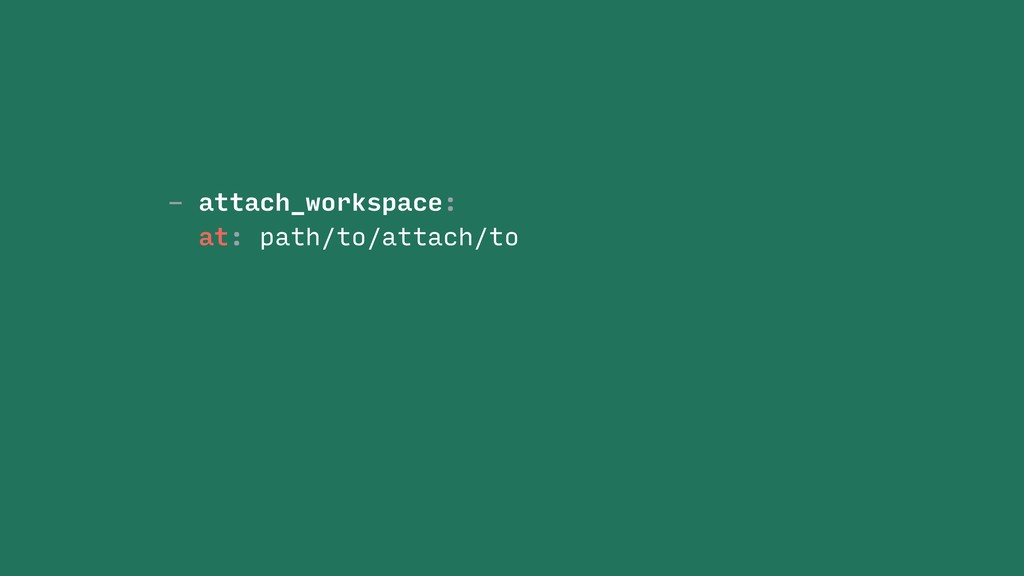 - attach_workspace: at: path/to/attach/to