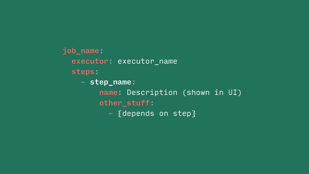 job_name: executor: executor_name steps: - step...