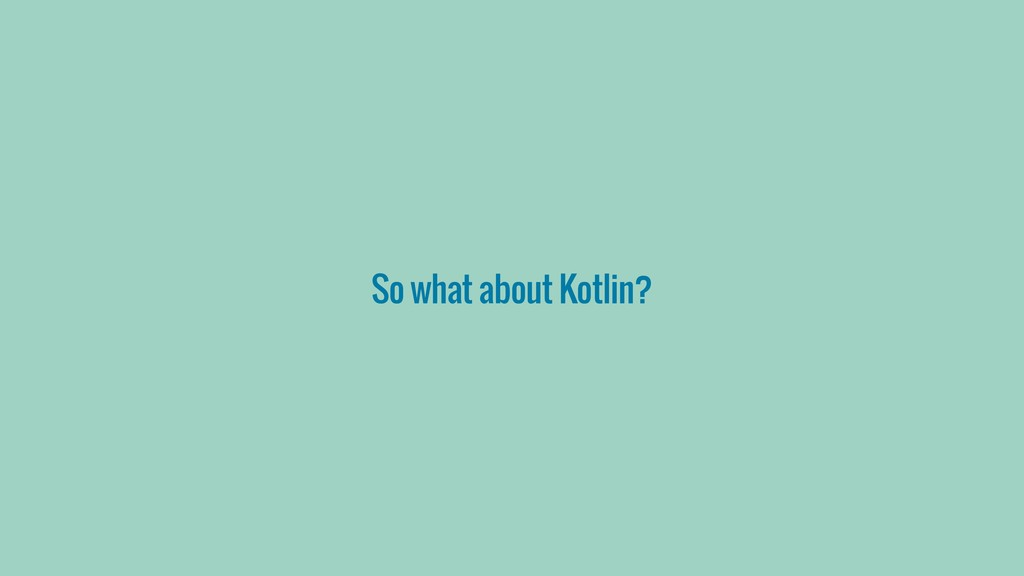So what about Kotlin?