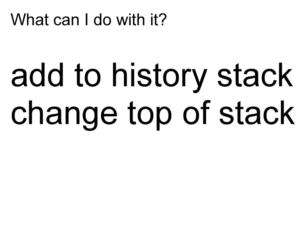 What can I do with it? add to history stack cha...