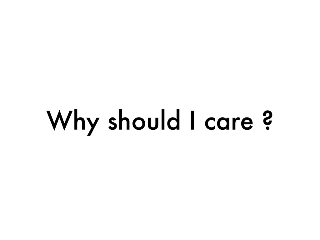 Why should I care ?