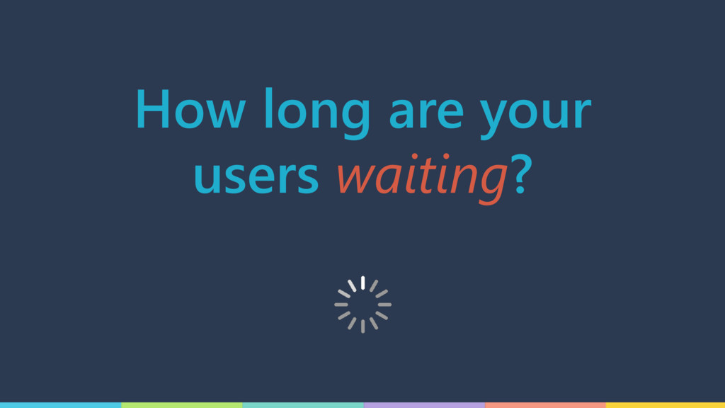 How long are your users waiting?