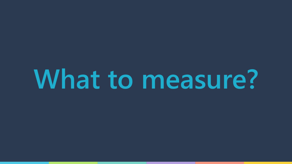 What to measure?