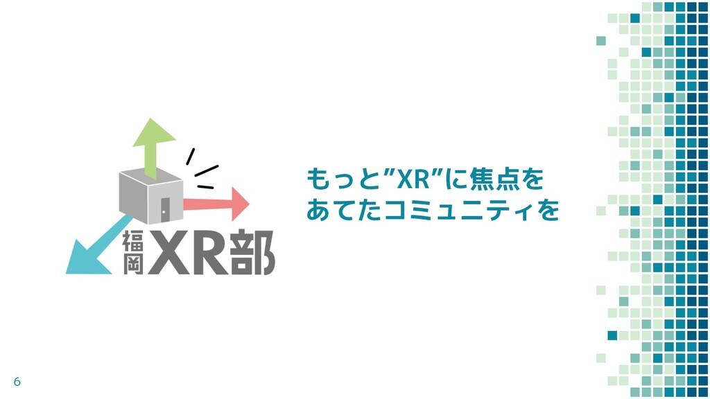 """6 もっと""""XR""""に焦点を あてたコミュニティを"""