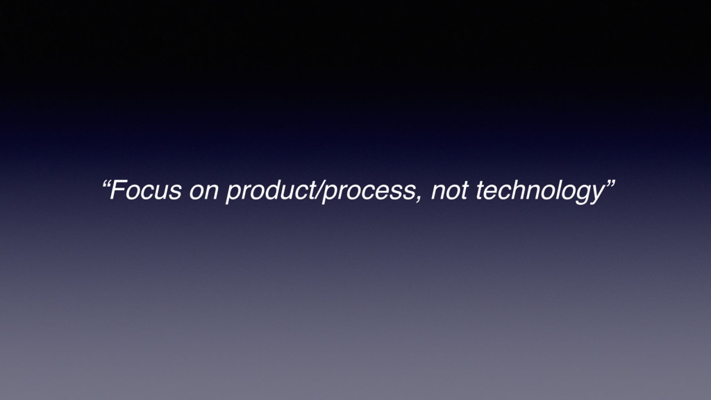 """""""Focus on product/process, not technology"""""""