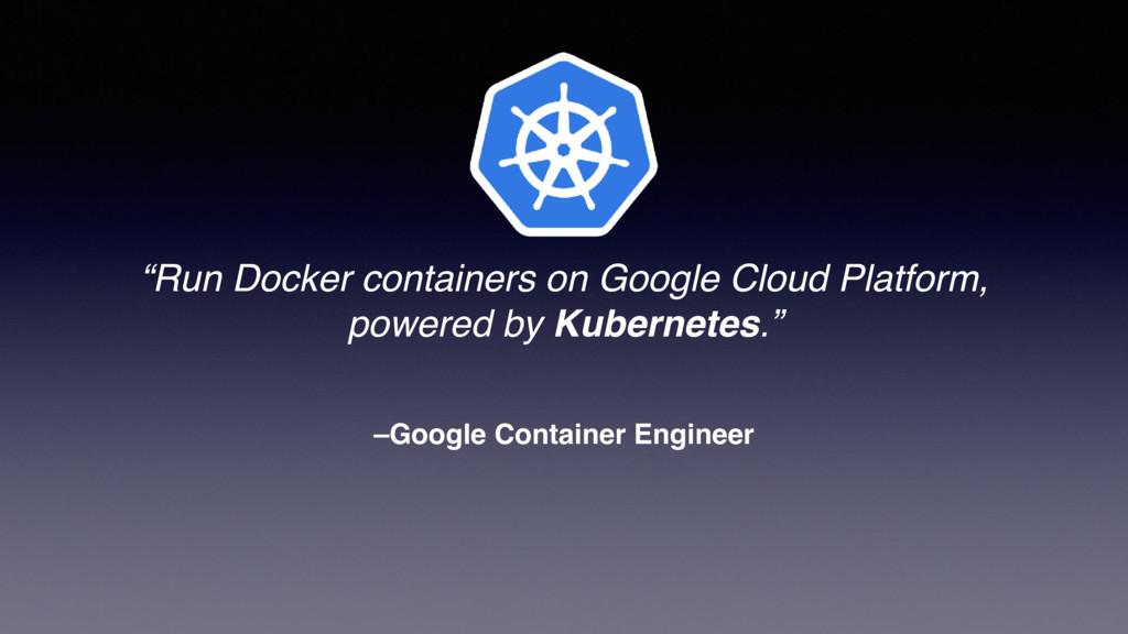 "–Google Container Engineer ""Run Docker containe..."