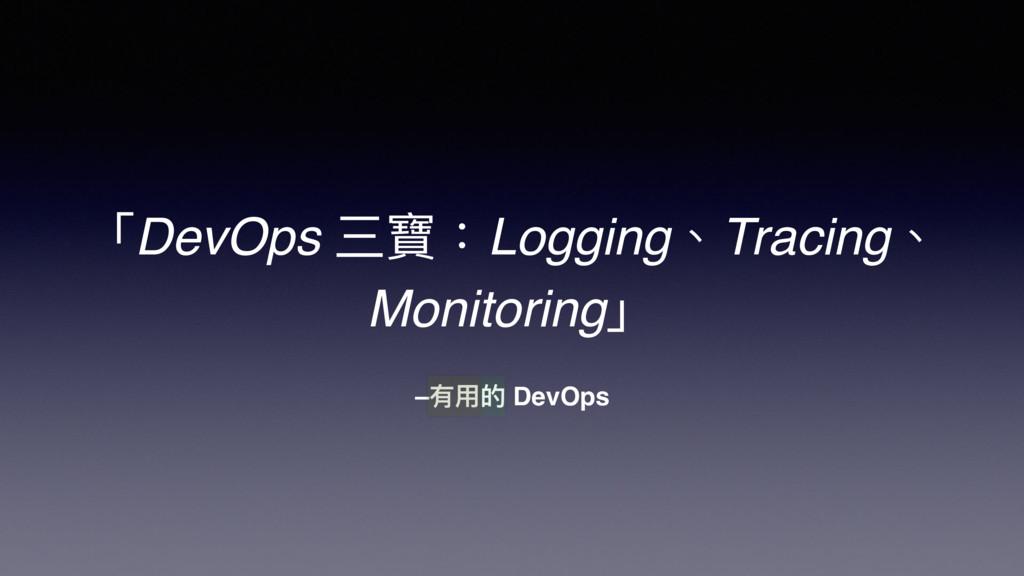 –有⽤用的 DevOps 「DevOps 三寶:Logging、Tracing、 Monito...