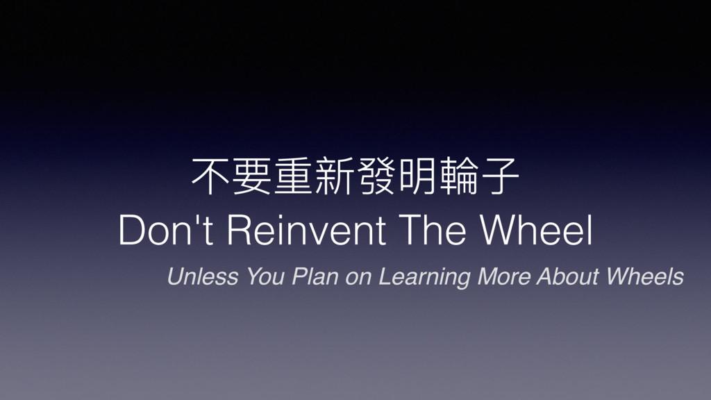 不要重新發明輪輪⼦子 Don't Reinvent The Wheel Unless You...