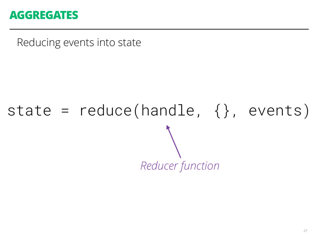 AGGREGATES 21 state = reduce(handle, {}, events...