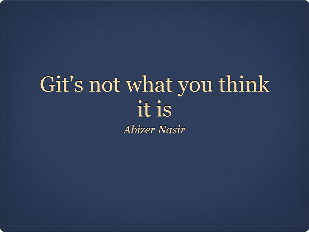 Git's not what you think it is Abizer Nasir