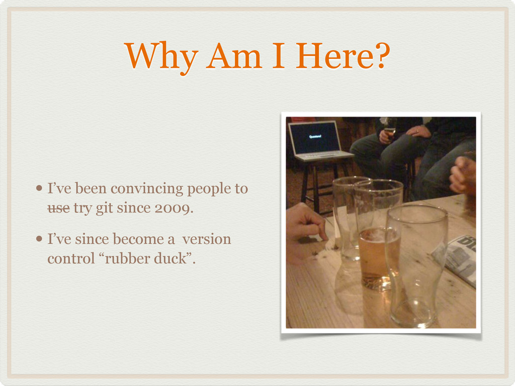 Why Am I Here? • I've been convincing people to...
