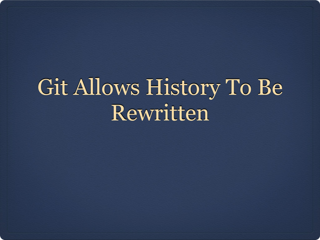Git Allows History To Be Rewritten