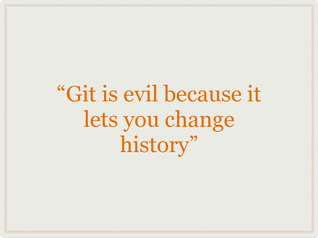 """""""Git is evil because it lets you change history"""""""