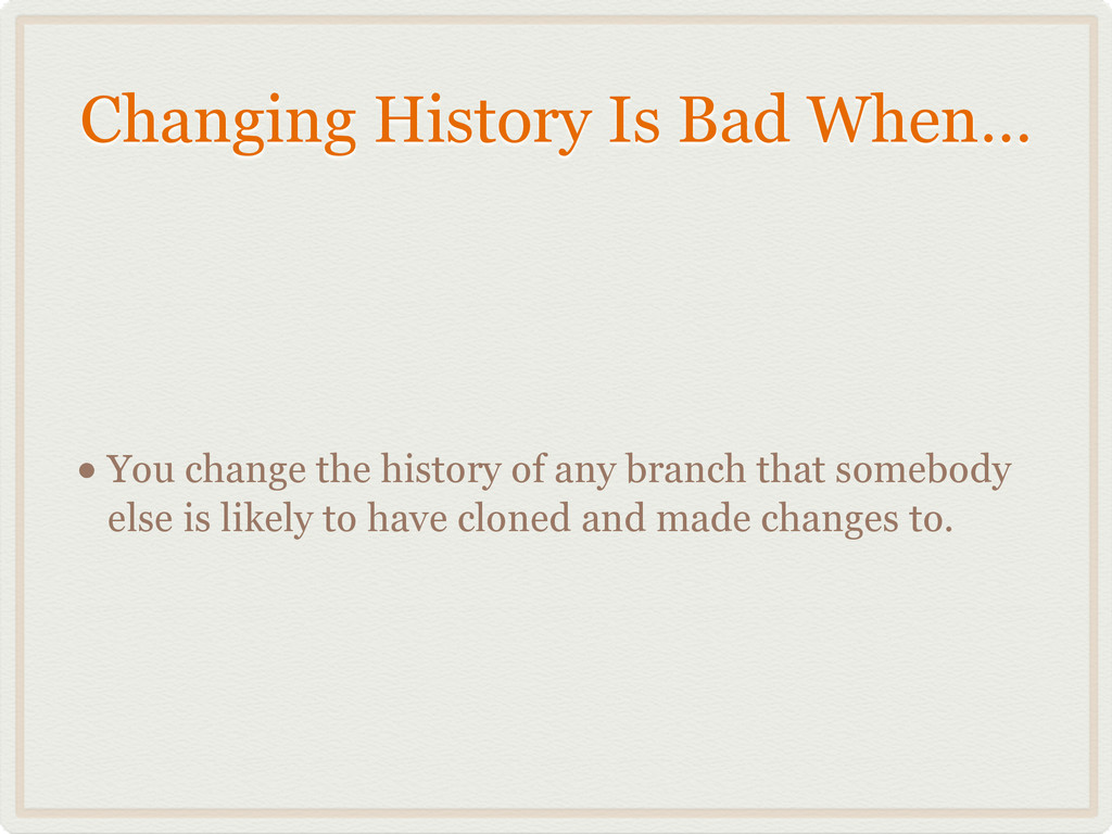 Changing History Is Bad When… • You change the ...