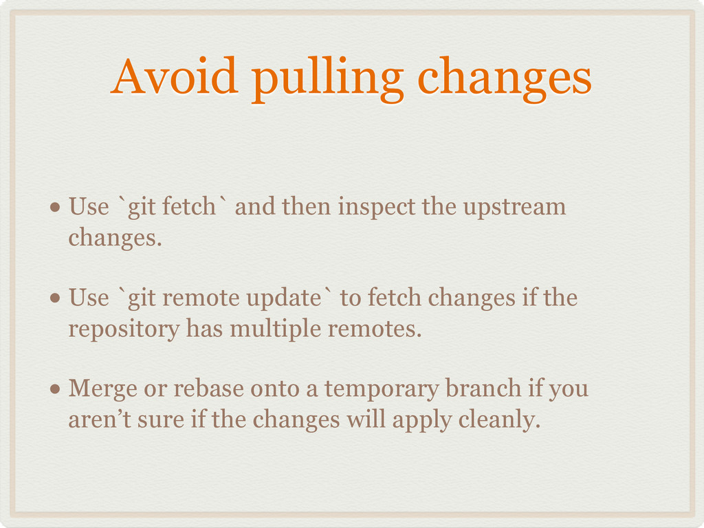 Avoid pulling changes • Use `git fetch` and the...