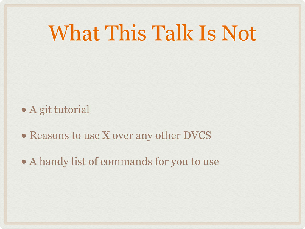 What This Talk Is Not • A git tutorial • Reason...