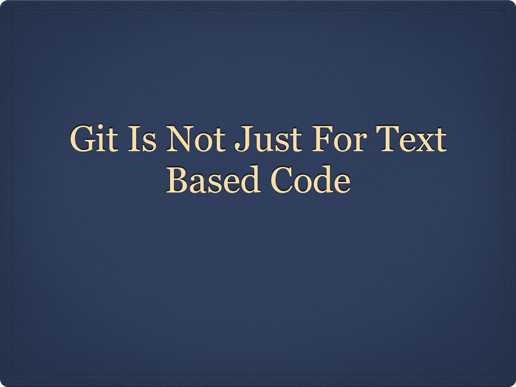 Git Is Not Just For Text Based Code