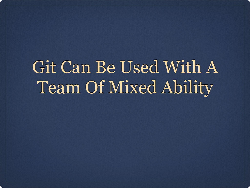 Git Can Be Used With A Team Of Mixed Ability