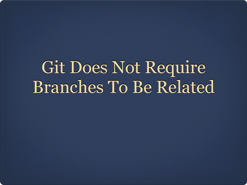 Git Does Not Require Branches To Be Related