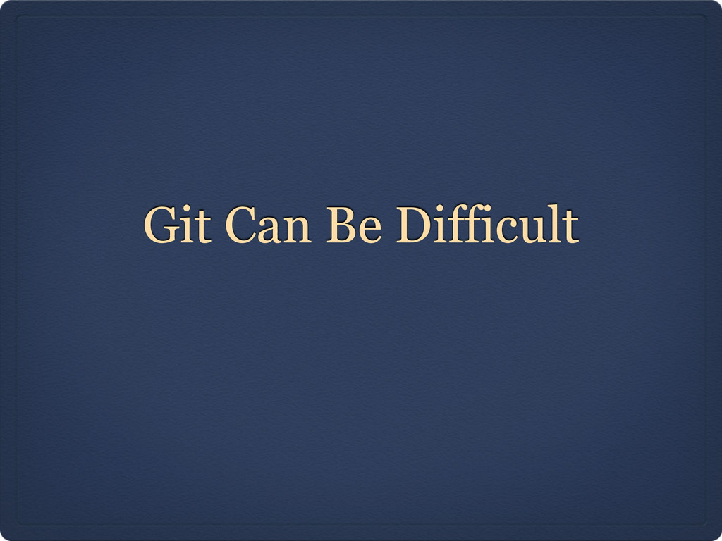 Git Can Be Difficult