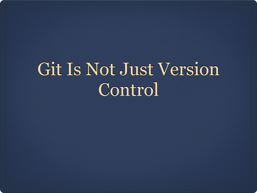 Git Is Not Just Version Control